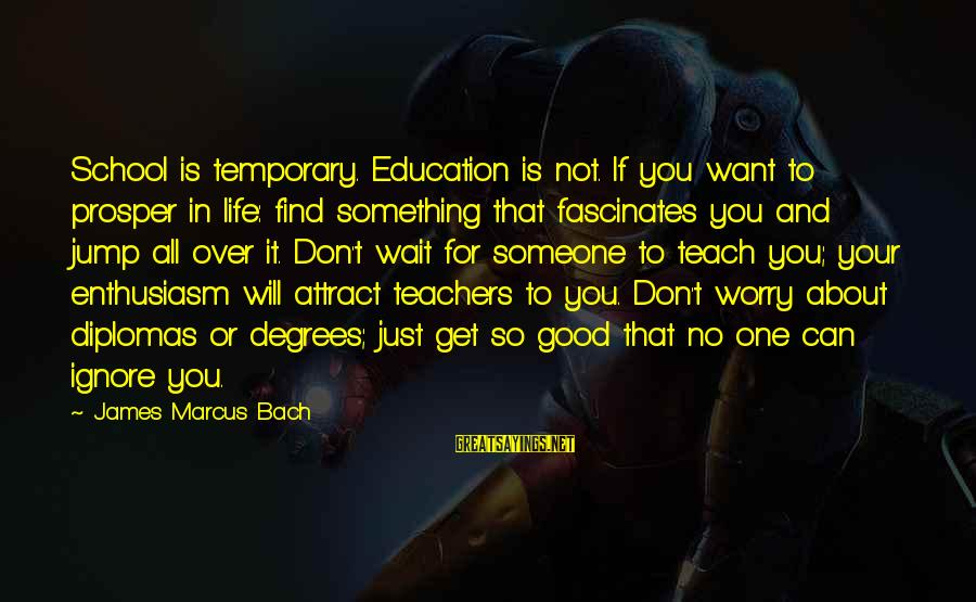 Education For All Sayings By James Marcus Bach: School is temporary. Education is not. If you want to prosper in life: find something