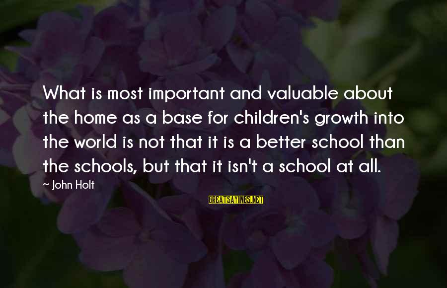Education For All Sayings By John Holt: What is most important and valuable about the home as a base for children's growth