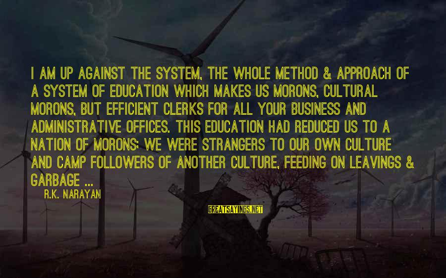 Education For All Sayings By R.K. Narayan: I am up against the system, the whole method & approach of a system of