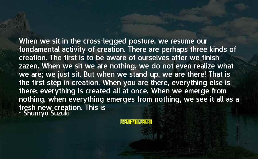 Education For All Sayings By Shunryu Suzuki: When we sit in the cross-legged posture, we resume our fundamental activity of creation. There