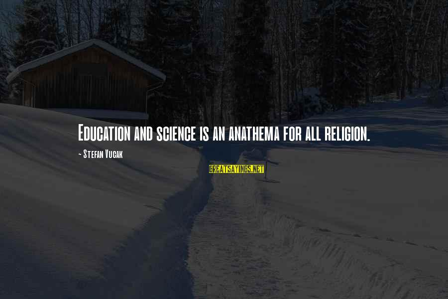 Education For All Sayings By Stefan Vucak: Education and science is an anathema for all religion.