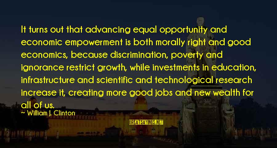 Education For All Sayings By William J. Clinton: It turns out that advancing equal opportunity and economic empowerment is both morally right and