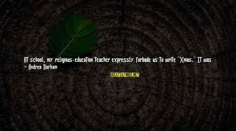 """Education Is First Sayings By Andrea Barham: At school, my religious-education teacher expressly forbade us to write """"Xmas."""" It was regarded as"""