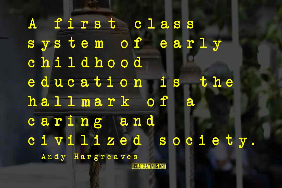 Education Is First Sayings By Andy Hargreaves: A first class system of early childhood education is the hallmark of a caring and