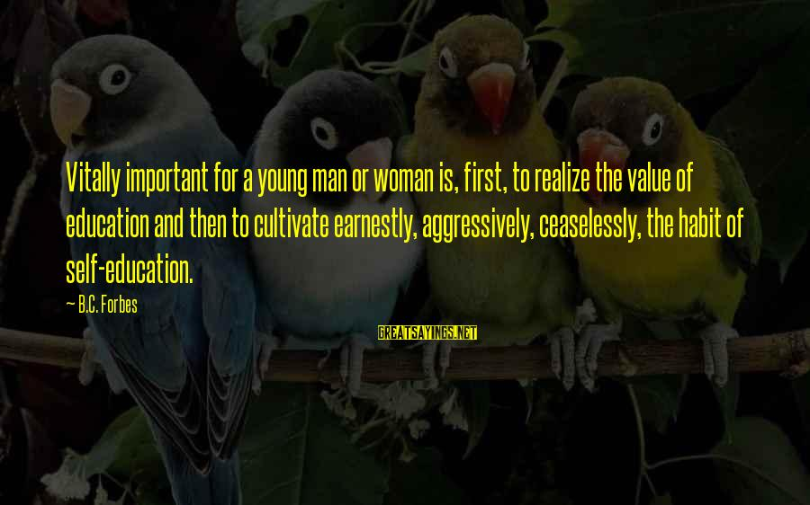 Education Is First Sayings By B.C. Forbes: Vitally important for a young man or woman is, first, to realize the value of