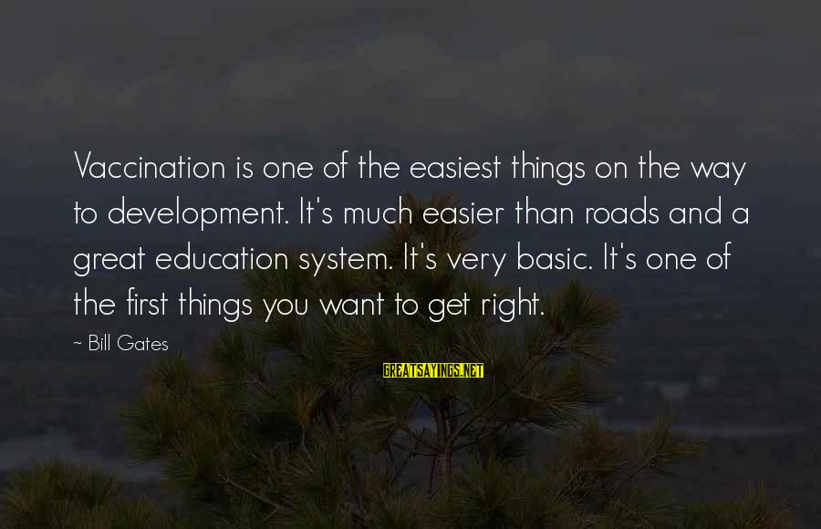 Education Is First Sayings By Bill Gates: Vaccination is one of the easiest things on the way to development. It's much easier