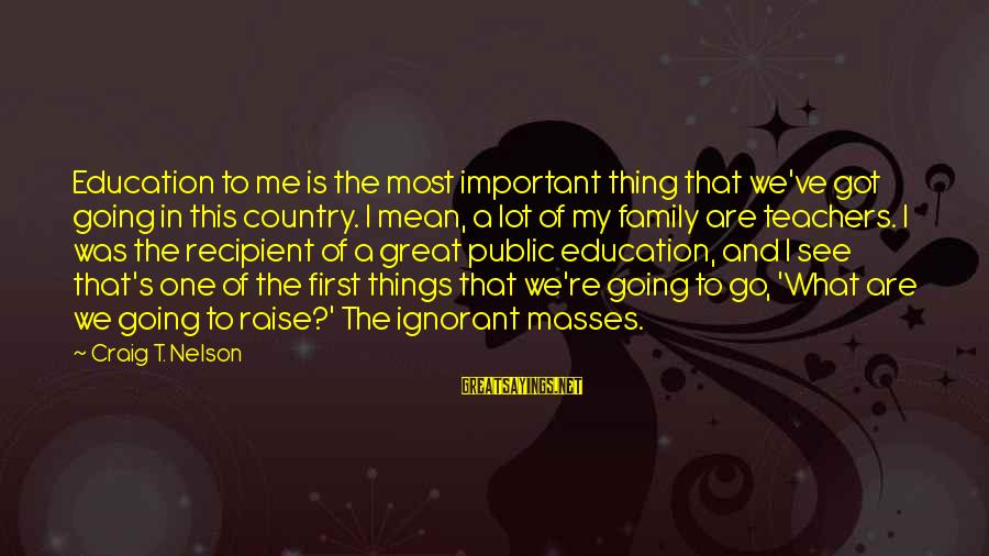 Education Is First Sayings By Craig T. Nelson: Education to me is the most important thing that we've got going in this country.
