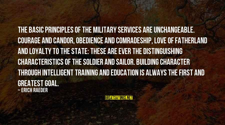 Education Is First Sayings By Erich Raeder: The basic principles of the military services are unchangeable. Courage and candor, obedience and comradeship,