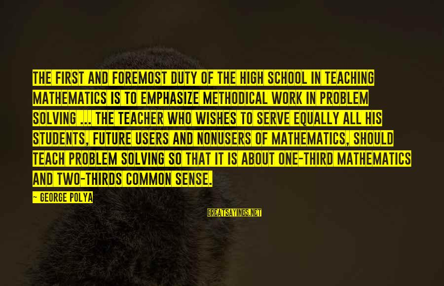 Education Is First Sayings By George Polya: The first and foremost duty of the high school in teaching mathematics is to emphasize