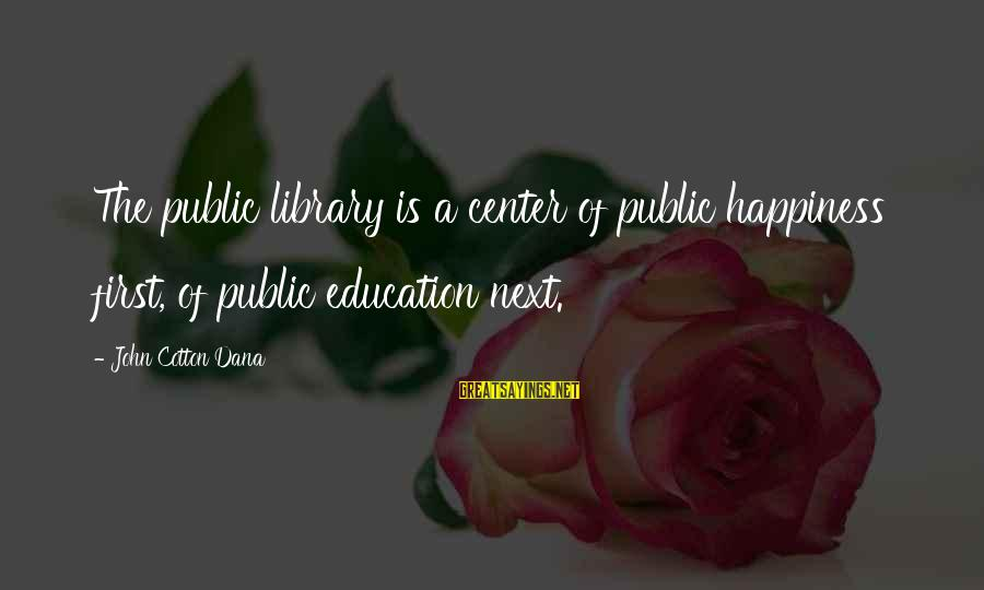Education Is First Sayings By John Cotton Dana: The public library is a center of public happiness first, of public education next.