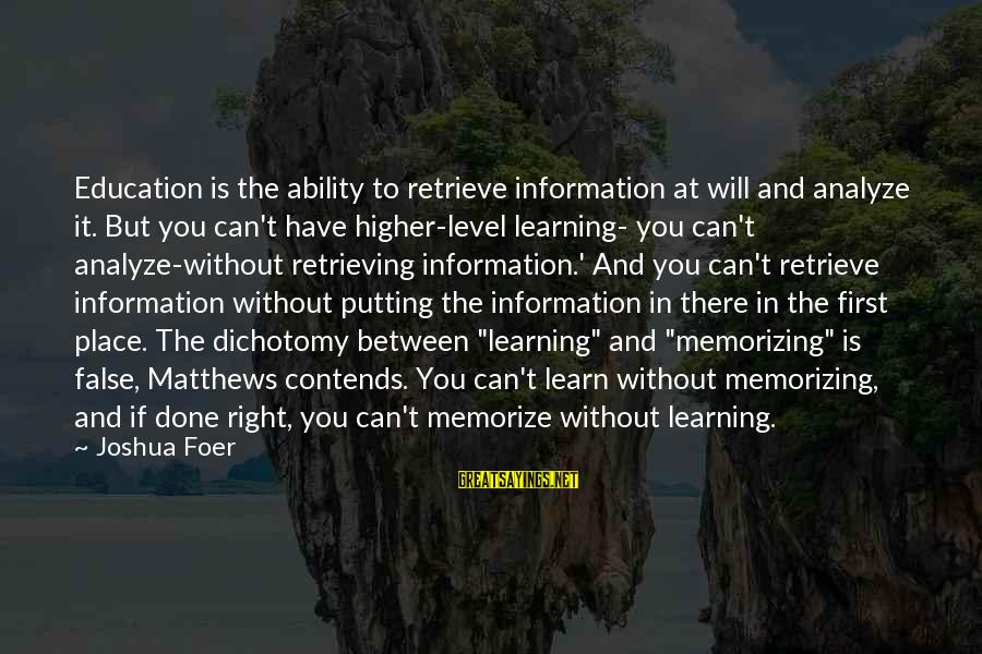 Education Is First Sayings By Joshua Foer: Education is the ability to retrieve information at will and analyze it. But you can't