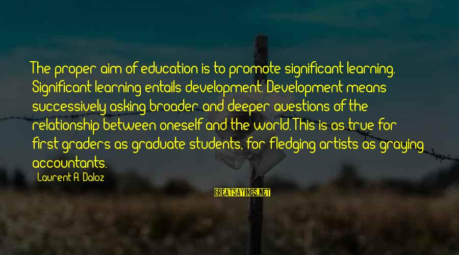 Education Is First Sayings By Laurent A. Daloz: The proper aim of education is to promote significant learning. Significant learning entails development. Development
