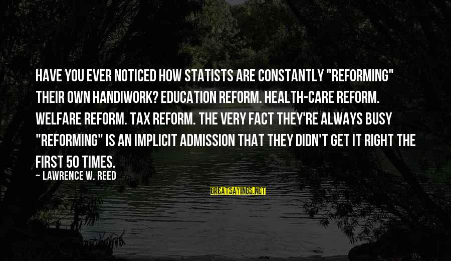 """Education Is First Sayings By Lawrence W. Reed: Have you ever noticed how statists are constantly """"reforming"""" their own handiwork? Education reform. Health-care"""