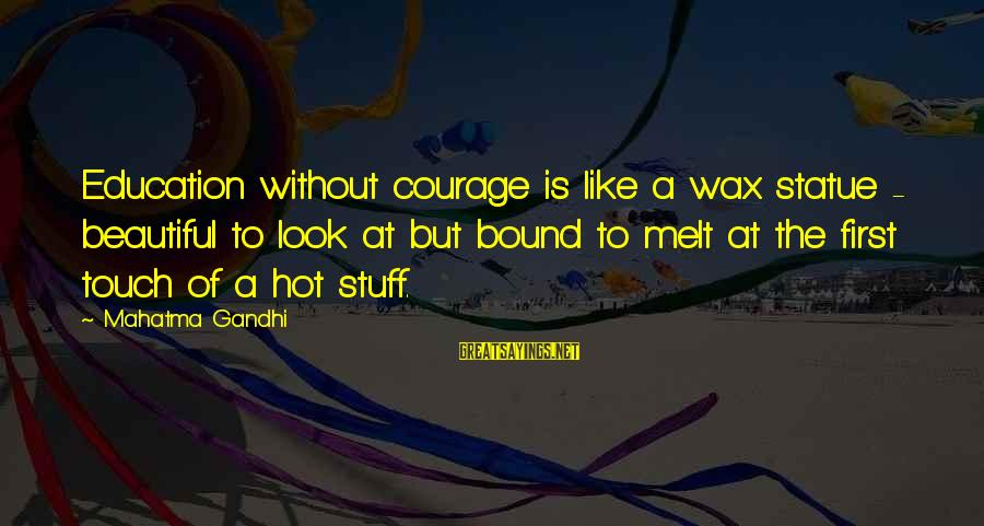 Education Is First Sayings By Mahatma Gandhi: Education without courage is like a wax statue - beautiful to look at but bound