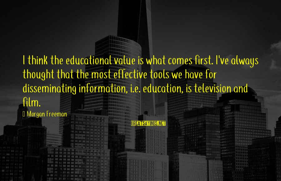 Education Is First Sayings By Morgan Freeman: I think the educational value is what comes first. I've always thought that the most
