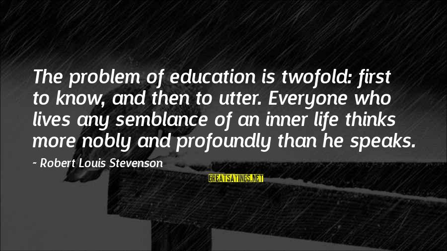Education Is First Sayings By Robert Louis Stevenson: The problem of education is twofold: first to know, and then to utter. Everyone who