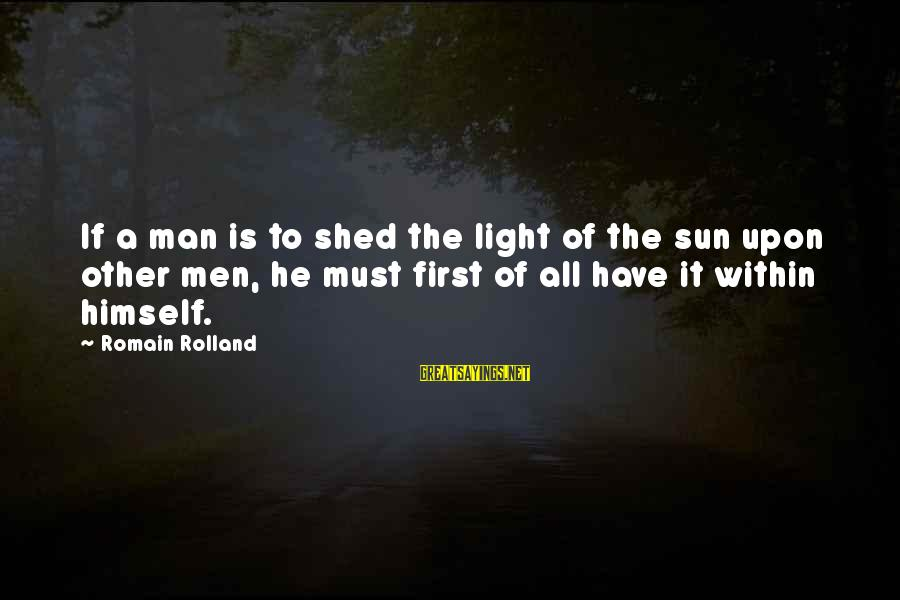 Education Is First Sayings By Romain Rolland: If a man is to shed the light of the sun upon other men, he
