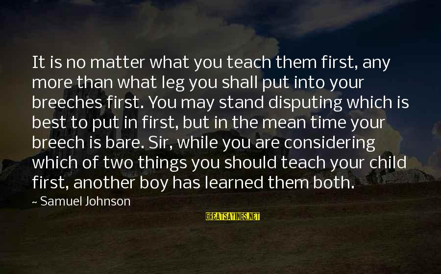 Education Is First Sayings By Samuel Johnson: It is no matter what you teach them first, any more than what leg you