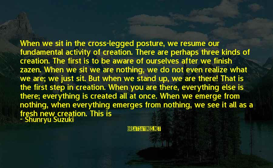 Education Is First Sayings By Shunryu Suzuki: When we sit in the cross-legged posture, we resume our fundamental activity of creation. There
