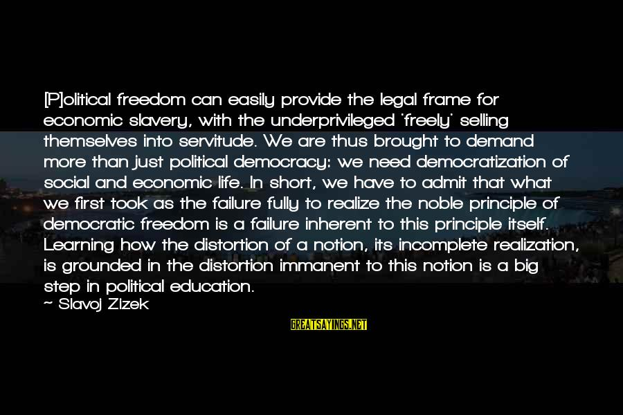 Education Is First Sayings By Slavoj Zizek: [P]olitical freedom can easily provide the legal frame for economic slavery, with the underprivileged 'freely'