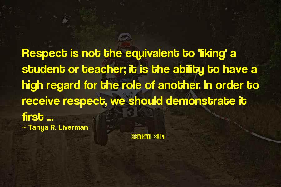 Education Is First Sayings By Tanya R. Liverman: Respect is not the equivalent to 'liking' a student or teacher; it is the ability