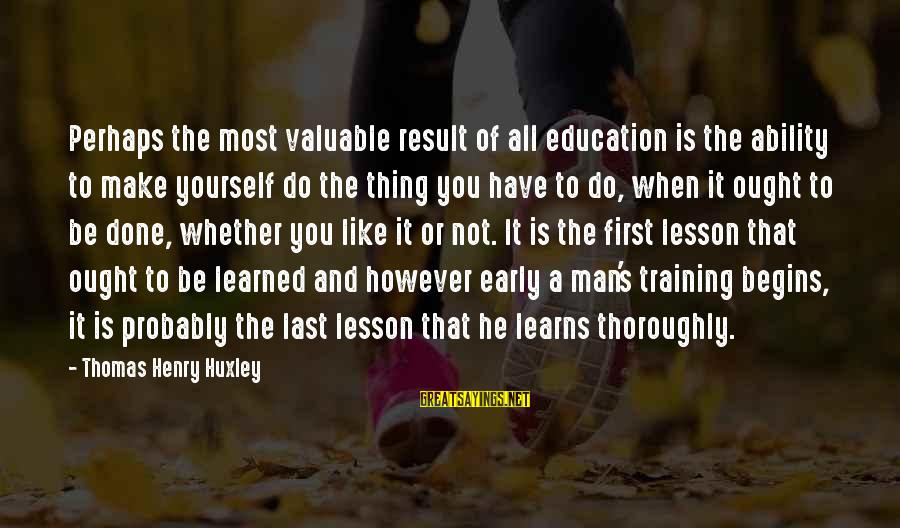 Education Is First Sayings By Thomas Henry Huxley: Perhaps the most valuable result of all education is the ability to make yourself do