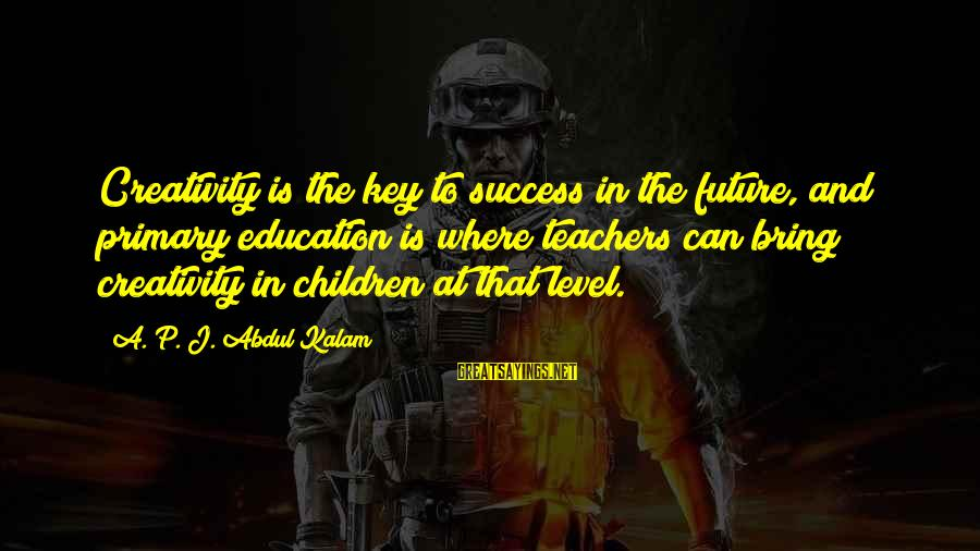 Education Is Not The Key To Success Sayings By A. P. J. Abdul Kalam: Creativity is the key to success in the future, and primary education is where teachers