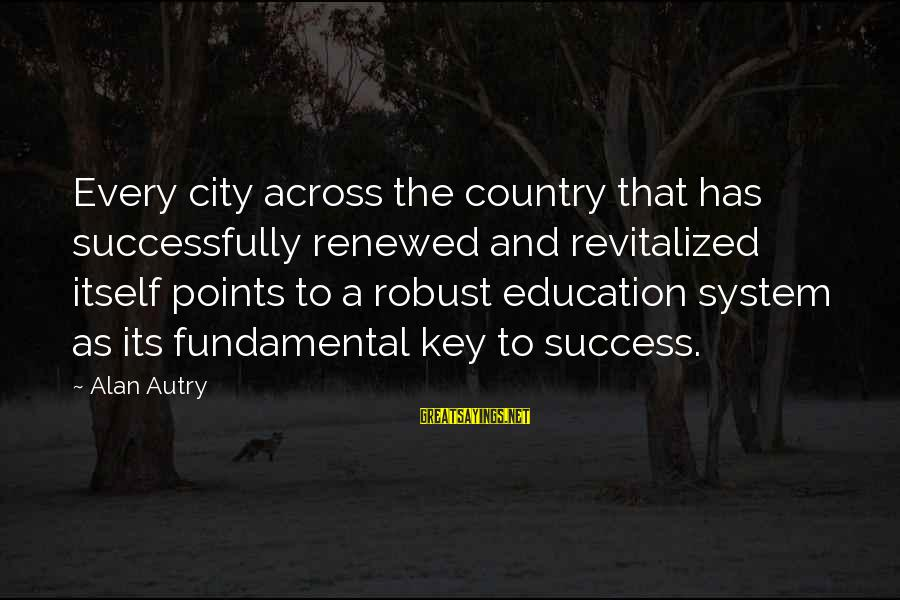 Education Is Not The Key To Success Sayings By Alan Autry: Every city across the country that has successfully renewed and revitalized itself points to a