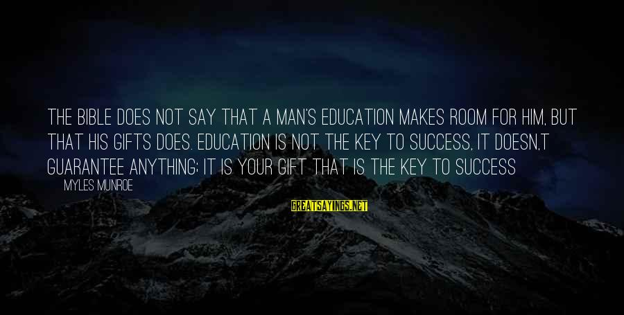 Education Is Not The Key To Success Sayings By Myles Munroe: The bible does not say that a man's education makes room for him, but that