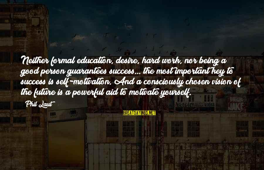 Education Is Not The Key To Success Sayings By Phil Laut: Neither formal education, desire, hard work, nor being a good person guarantees success... the most