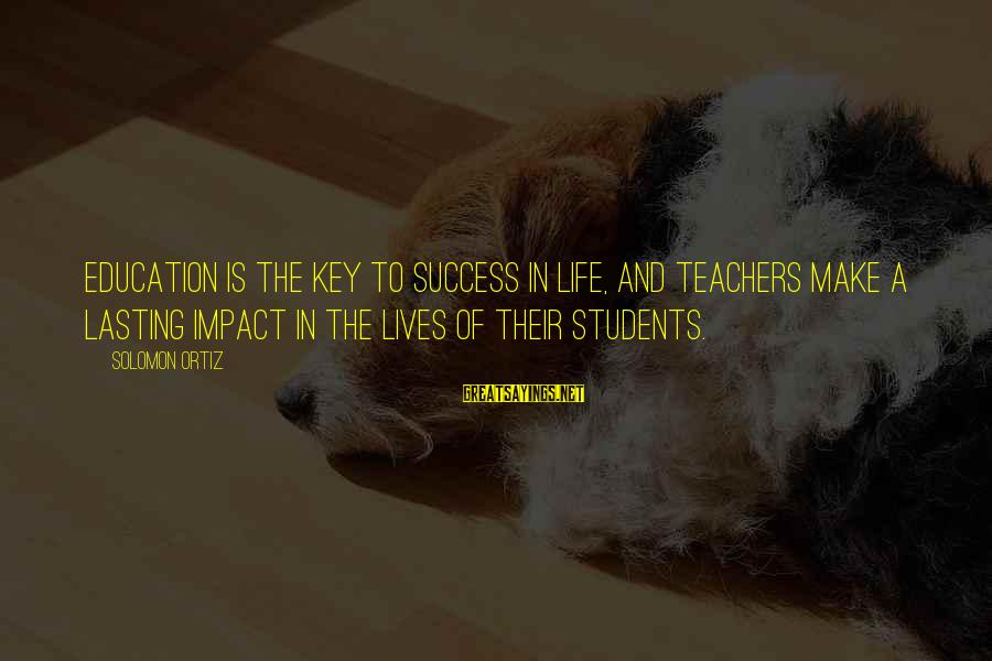 Education Is Not The Key To Success Sayings By Solomon Ortiz: Education is the key to success in life, and teachers make a lasting impact in