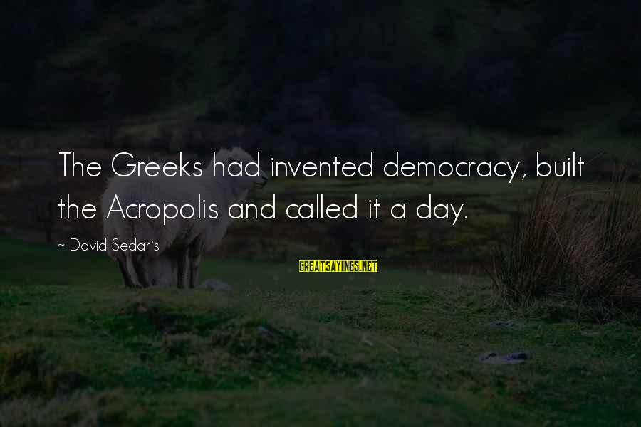 Educational Consultant Sayings By David Sedaris: The Greeks had invented democracy, built the Acropolis and called it a day.