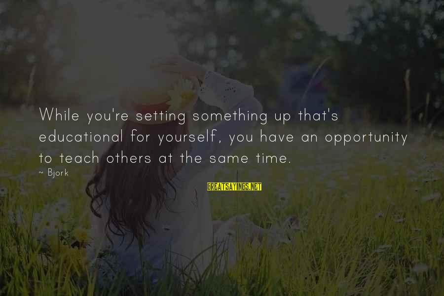 Educational Opportunity Sayings By Bjork: While you're setting something up that's educational for yourself, you have an opportunity to teach