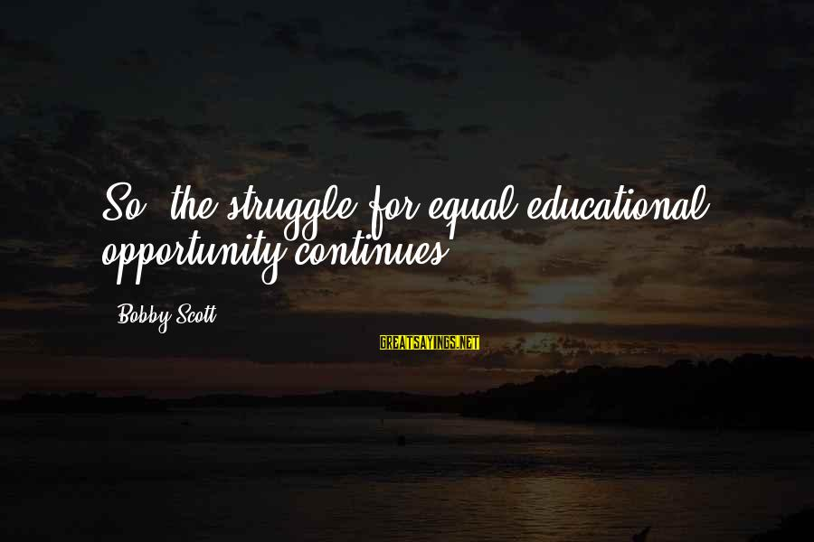 Educational Opportunity Sayings By Bobby Scott: So, the struggle for equal educational opportunity continues.