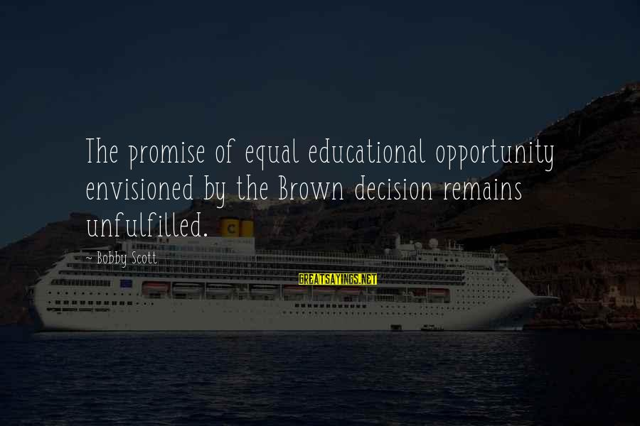 Educational Opportunity Sayings By Bobby Scott: The promise of equal educational opportunity envisioned by the Brown decision remains unfulfilled.