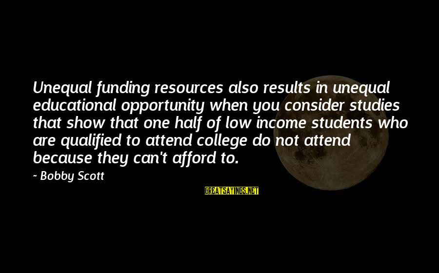 Educational Opportunity Sayings By Bobby Scott: Unequal funding resources also results in unequal educational opportunity when you consider studies that show