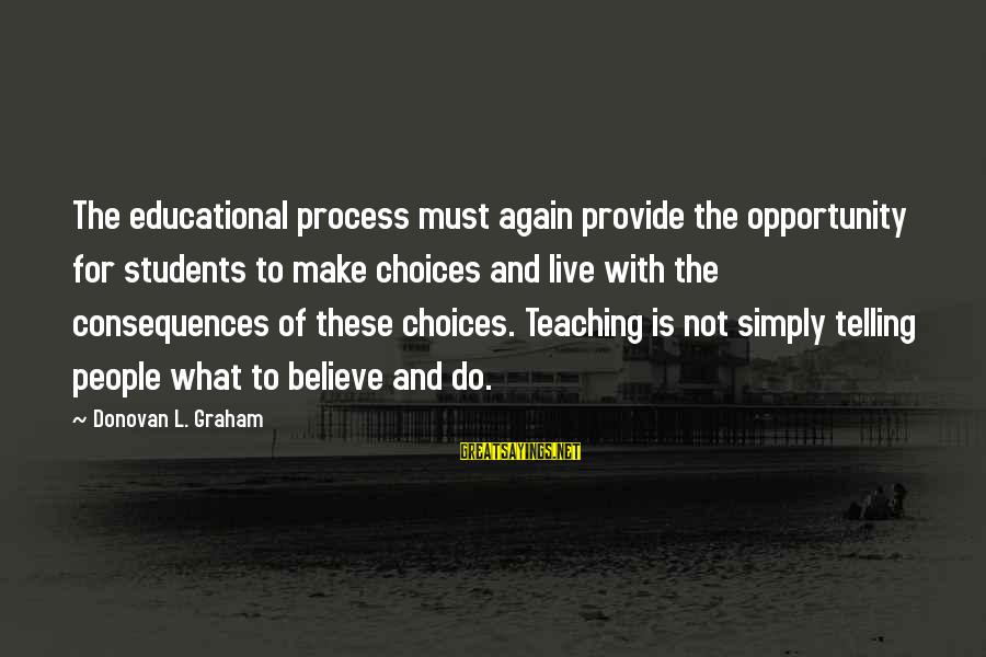 Educational Opportunity Sayings By Donovan L. Graham: The educational process must again provide the opportunity for students to make choices and live
