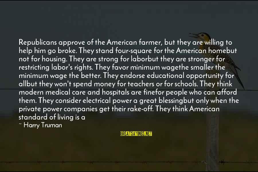 Educational Opportunity Sayings By Harry Truman: Republicans approve of the American farmer, but they are willing to help him go broke.