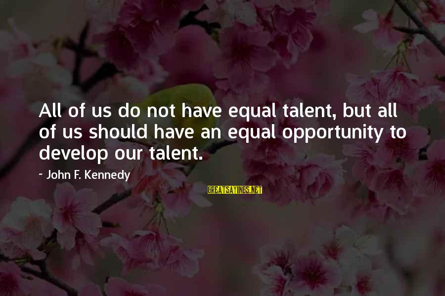 Educational Opportunity Sayings By John F. Kennedy: All of us do not have equal talent, but all of us should have an