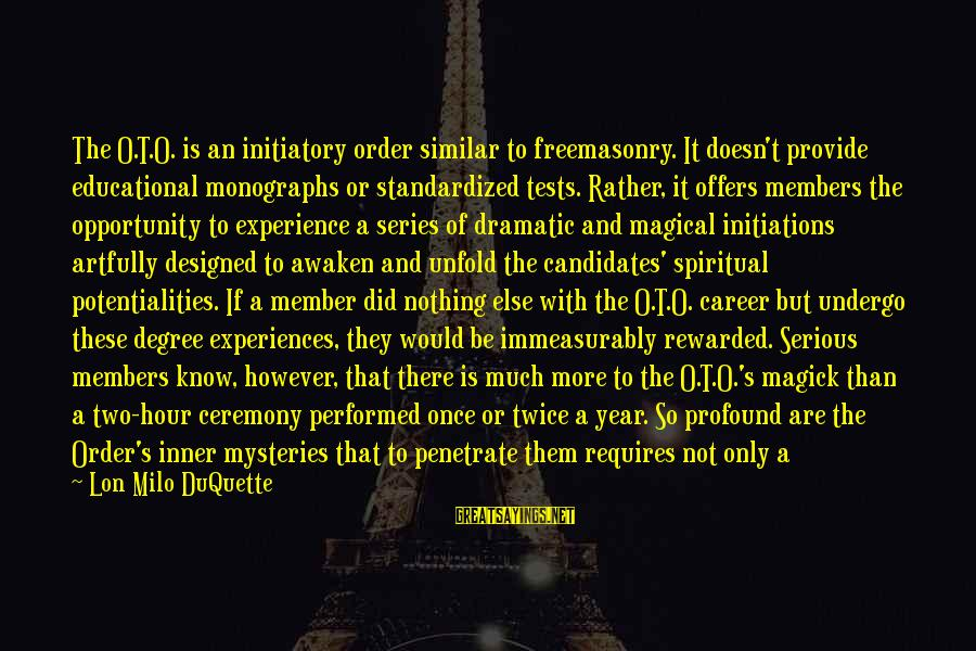 Educational Opportunity Sayings By Lon Milo DuQuette: The O.T.O. is an initiatory order similar to freemasonry. It doesn't provide educational monographs or