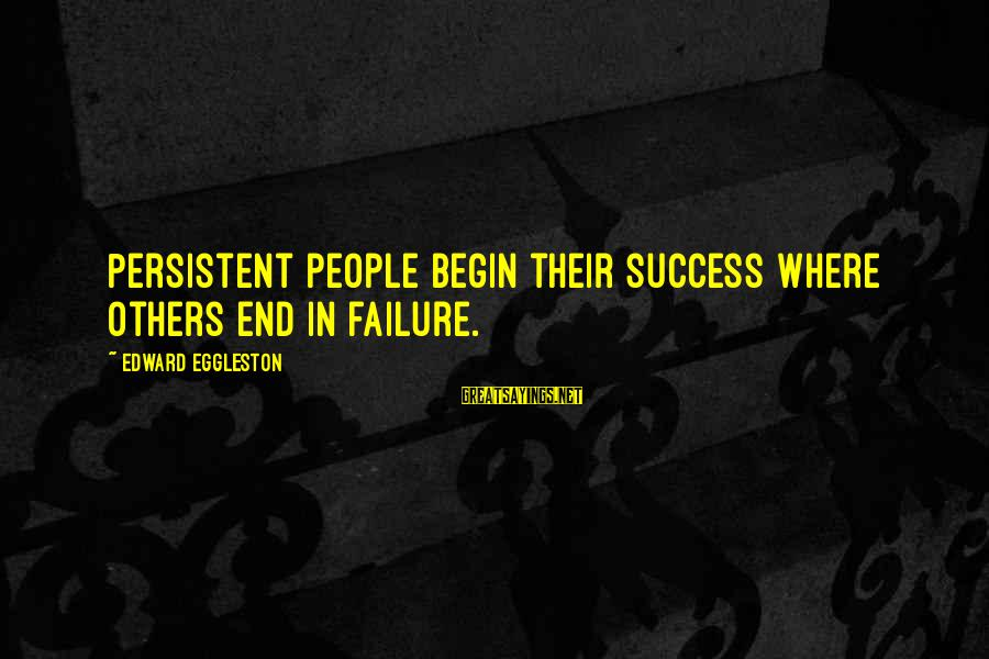 Edward Eggleston Sayings By Edward Eggleston: Persistent people begin their success where others end in failure.