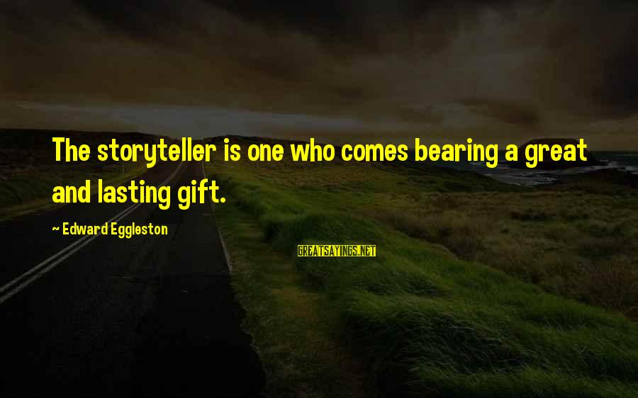 Edward Eggleston Sayings By Edward Eggleston: The storyteller is one who comes bearing a great and lasting gift.