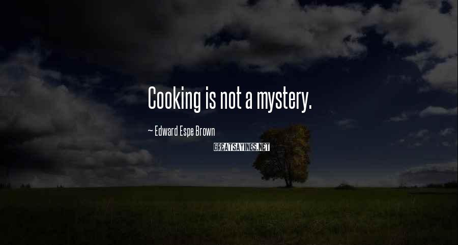 Edward Espe Brown Sayings: Cooking is not a mystery.