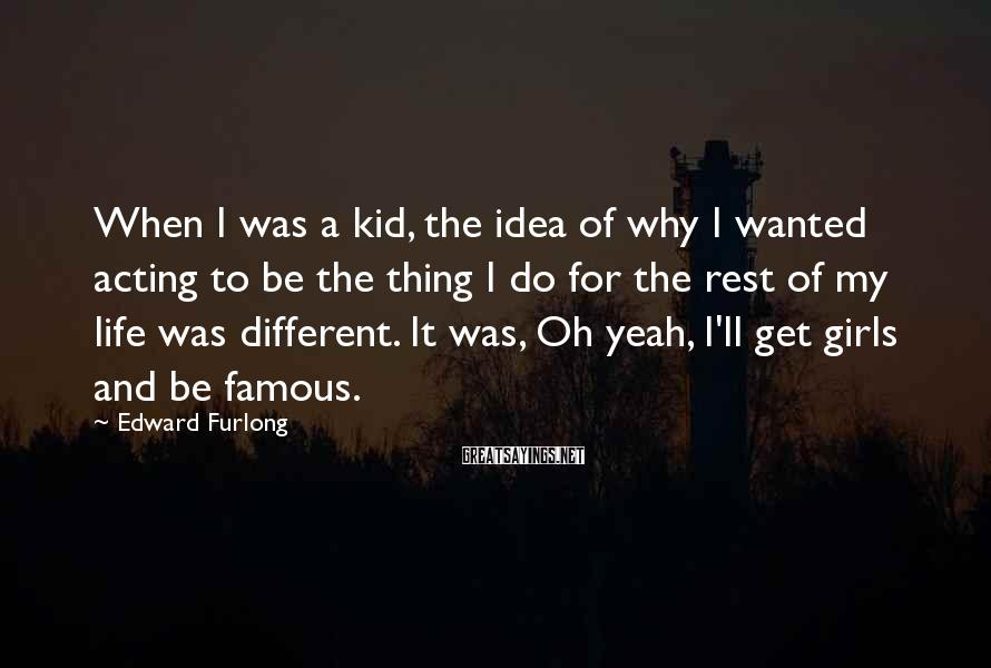Edward Furlong Sayings: When I was a kid, the idea of why I wanted acting to be the