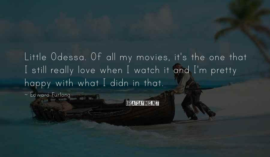 Edward Furlong Sayings: Little Odessa. Of all my movies, it's the one that I still really love when