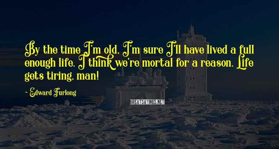 Edward Furlong Sayings: By the time I'm old, I'm sure I'll have lived a full enough life. I