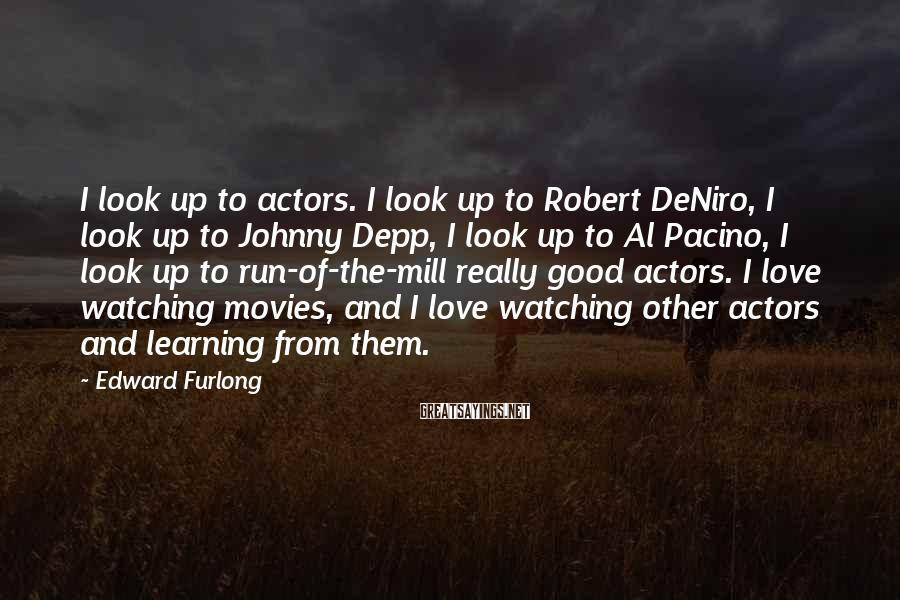 Edward Furlong Sayings: I look up to actors. I look up to Robert DeNiro, I look up to