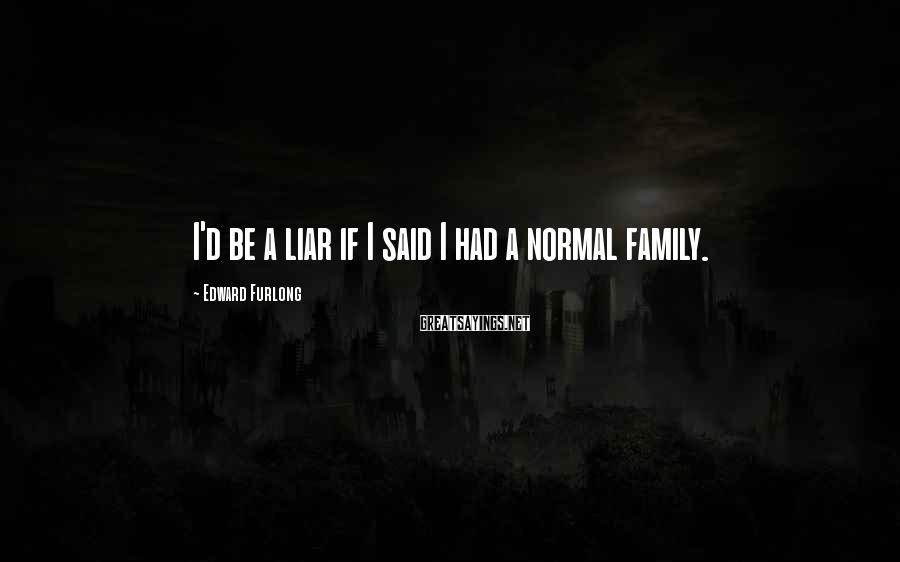 Edward Furlong Sayings: I'd be a liar if I said I had a normal family.