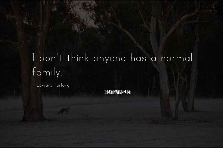 Edward Furlong Sayings: I don't think anyone has a normal family.