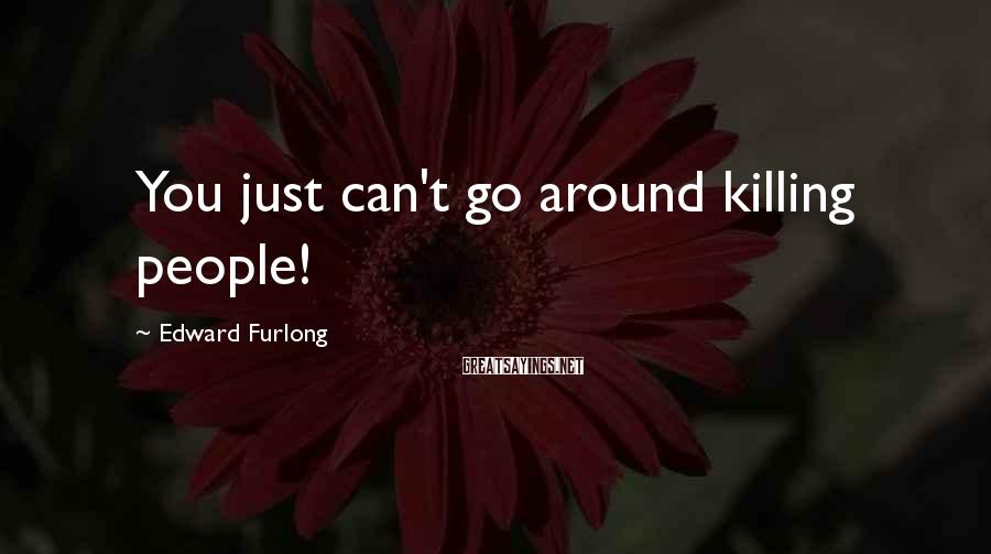 Edward Furlong Sayings: You just can't go around killing people!